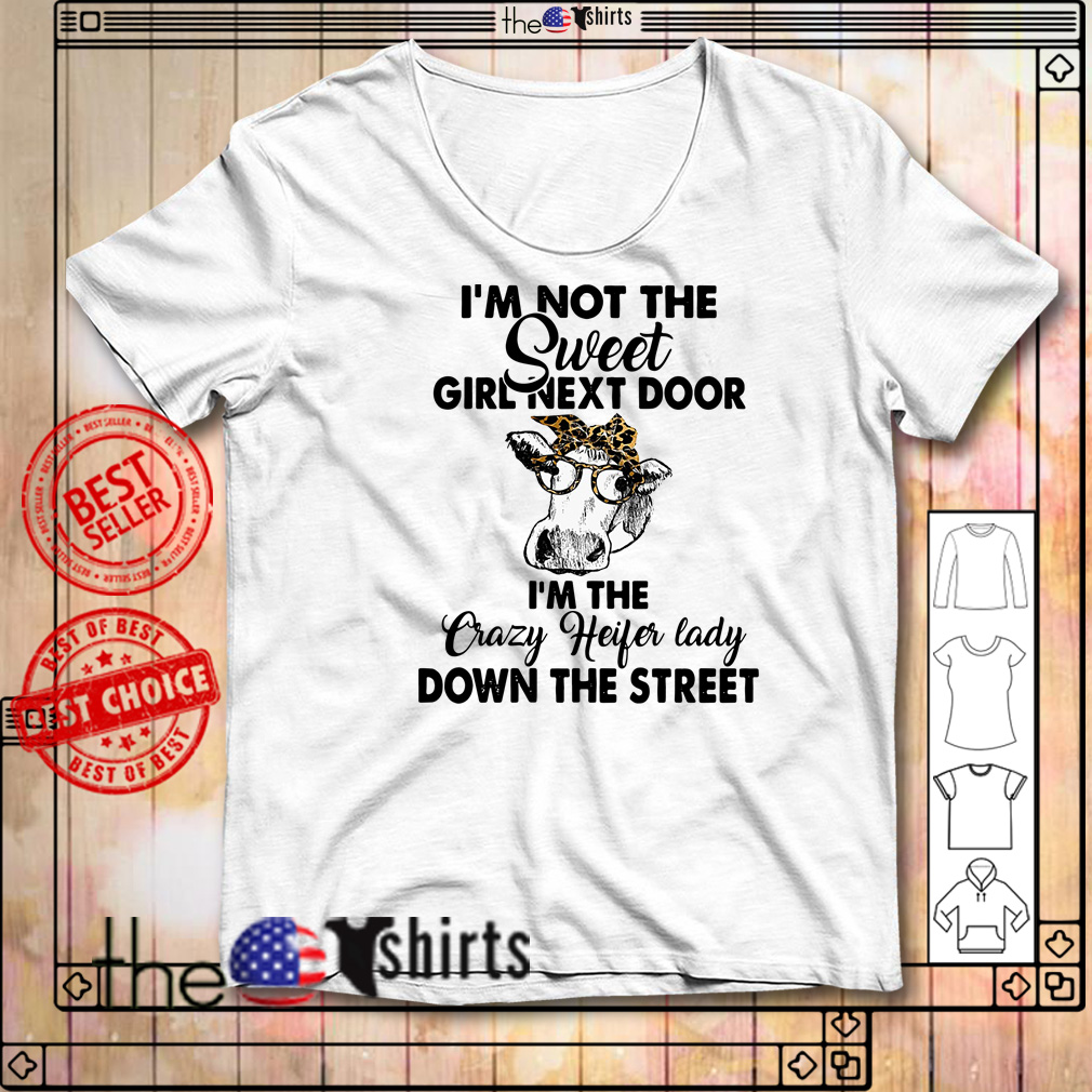 Cows I'm not the sweet girl next door I'm the crazy heifer lady down the street shirt