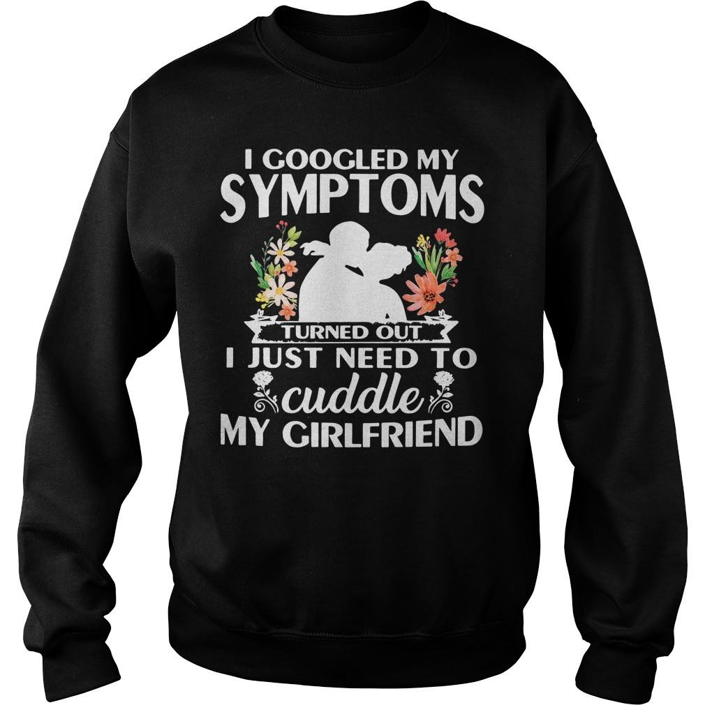 I googled my symptoms turned out I just need to cuddle my boyfriend flower Sweater