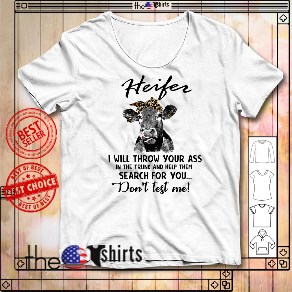 Heifer I will throw your ass in the truck and help them search for you shirt