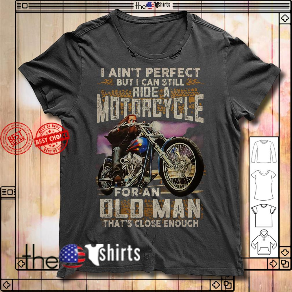 I ain't perfect but I can still ride a motorcycle for an old man shirt