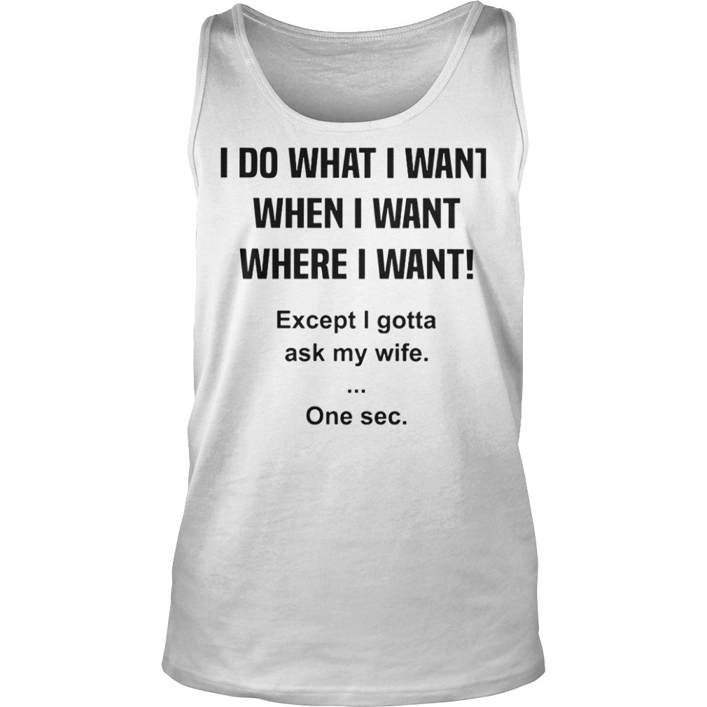 I do what I want when I want where I want except I gotta ask my wife Tank top