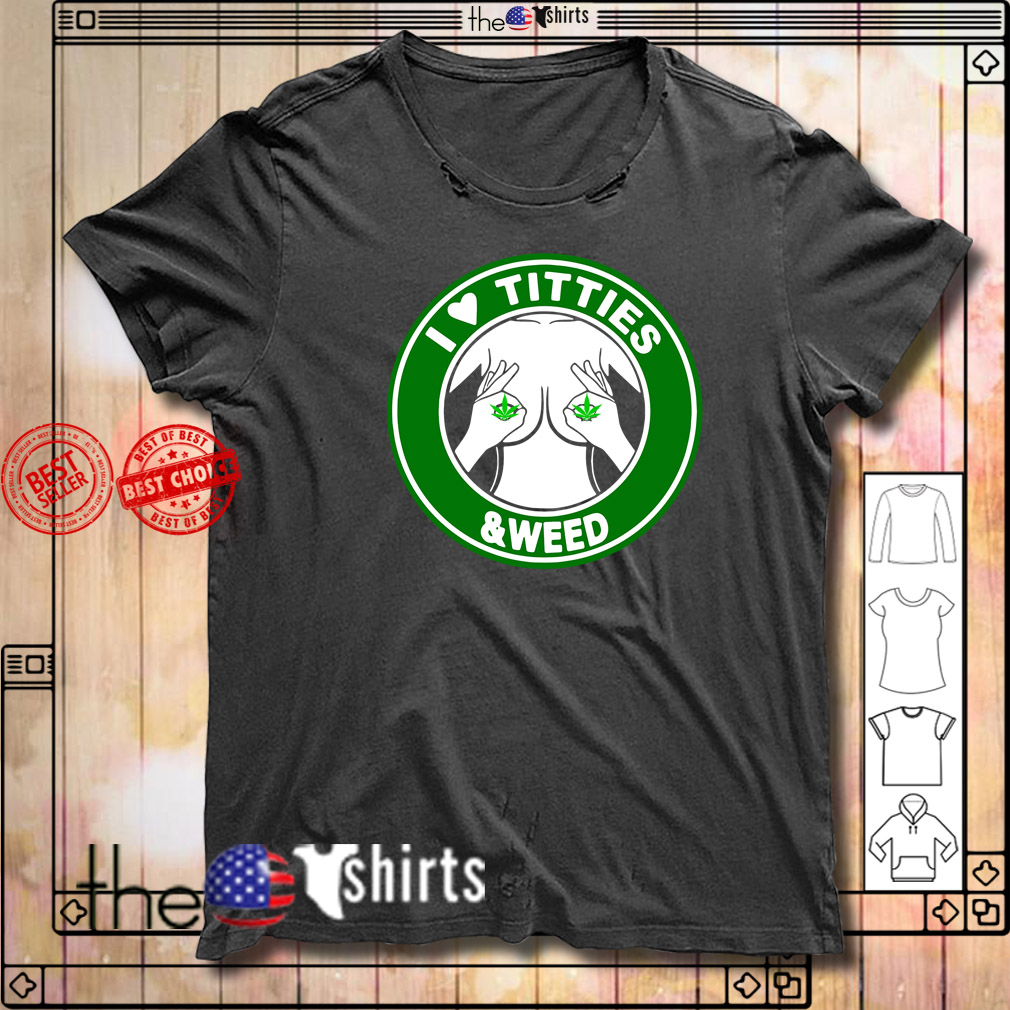 I love tities and weed shirt