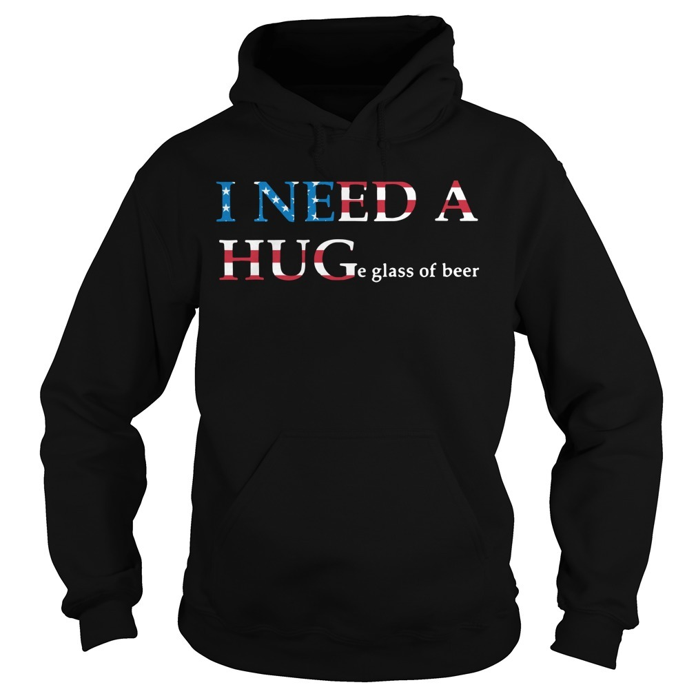 I need a huge glass of beer 4th of July independence day Hoodie
