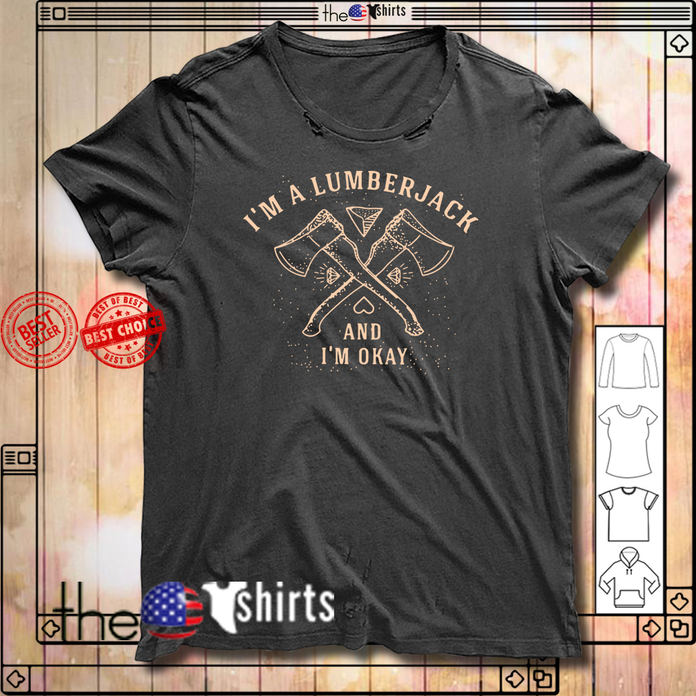 I'm a lumberjack and I'm okay shirt