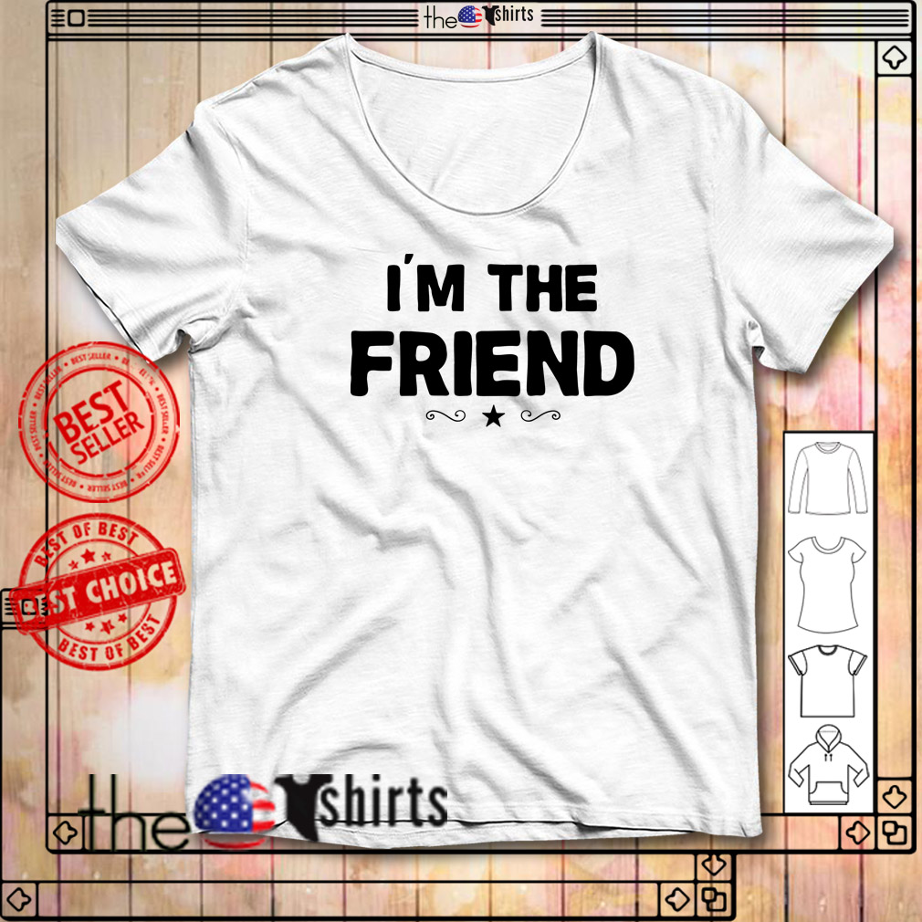 I'm the friend shirt