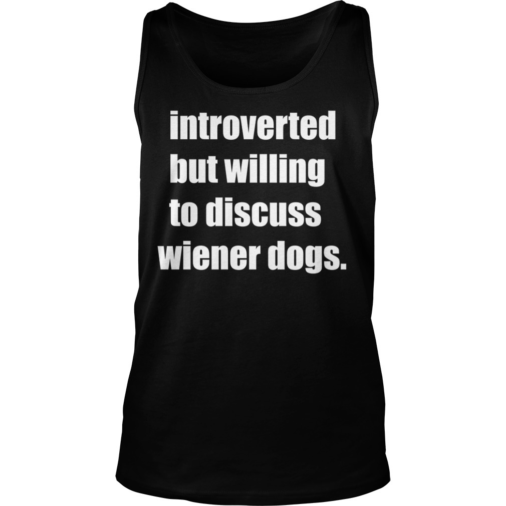 Introverted but willing to discuss wiener dogs Tank top