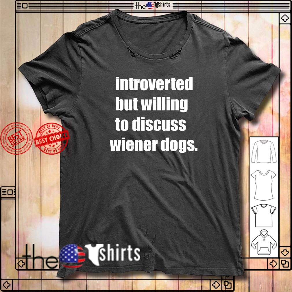 Introverted but willing to discuss wiener dogs shirt