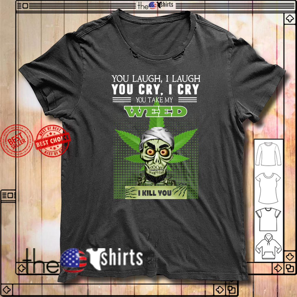Jeff Dunham you laugh I laugh you cry I cry you take my Weed I kill you shirt
