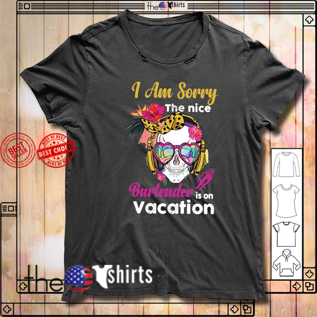 Skull I am sorry the nice bartender is on vacation shirt