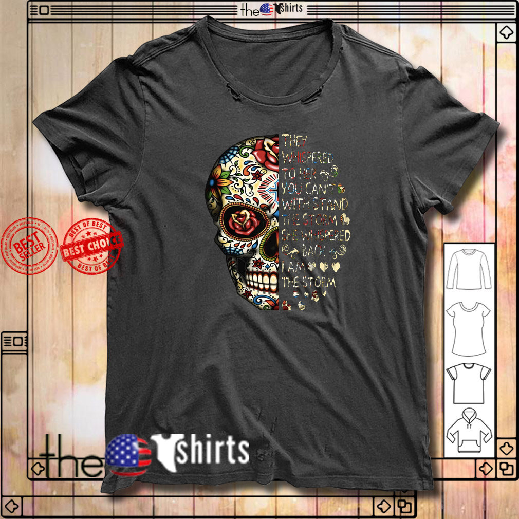 Skull tattoos they whispered to her you can't with storm she whispered back shirt