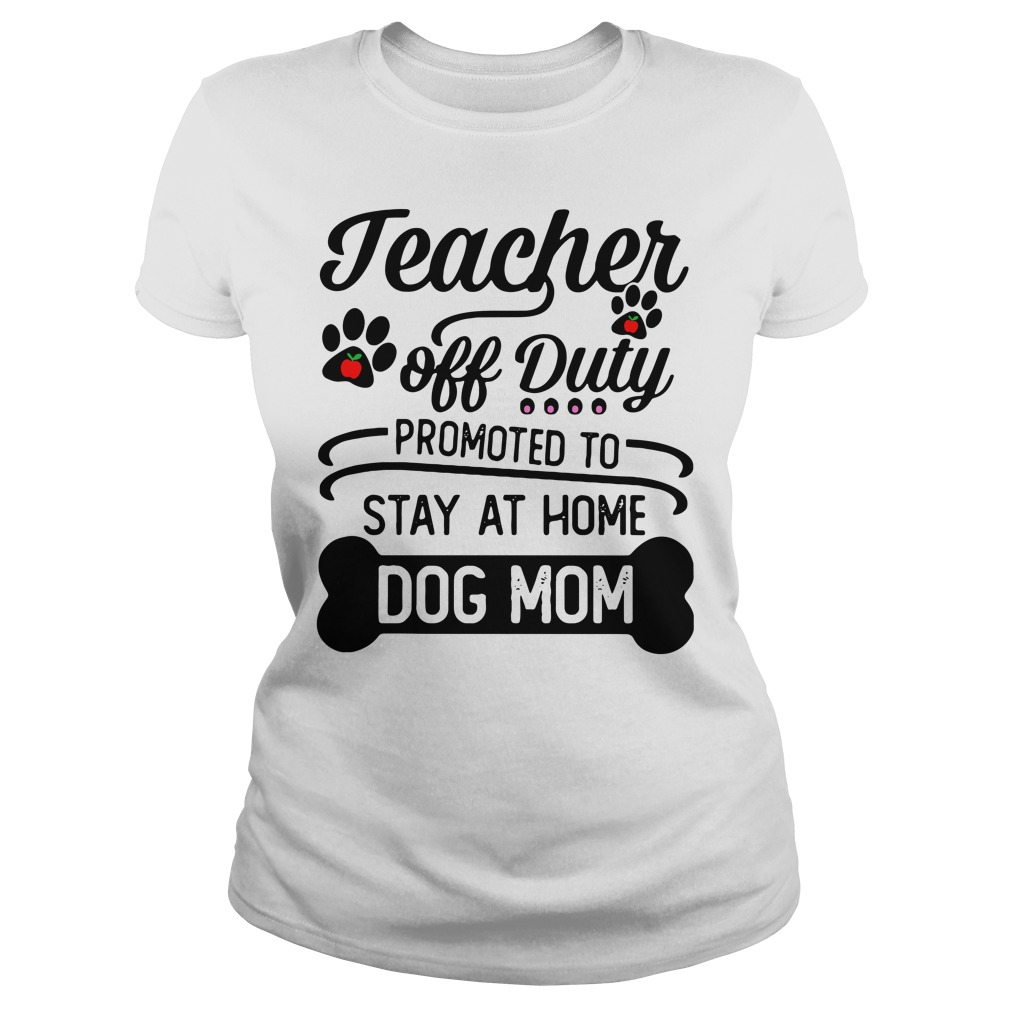 Teacher off duty promoted to stay at home dog mom Ladies Tee