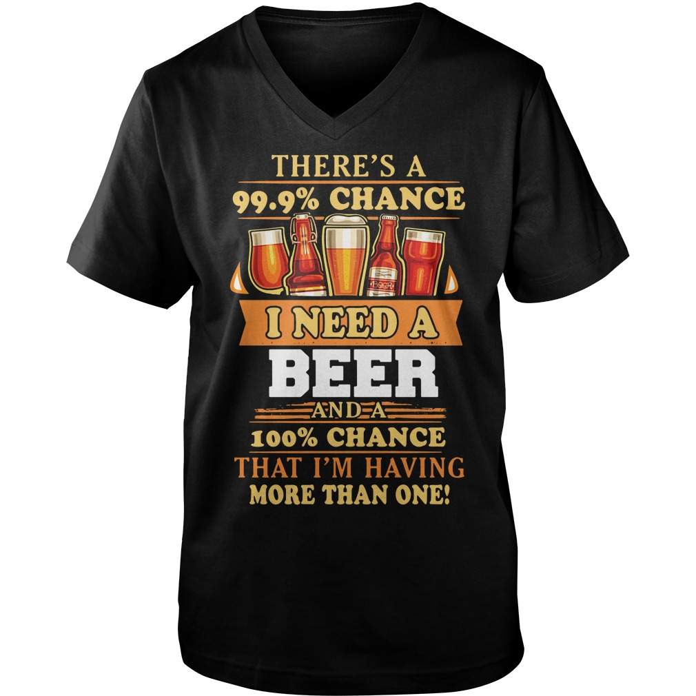 There's a 99.9% chance I need a beer and a 100% chance that I'm having more than one Guy V-Neck