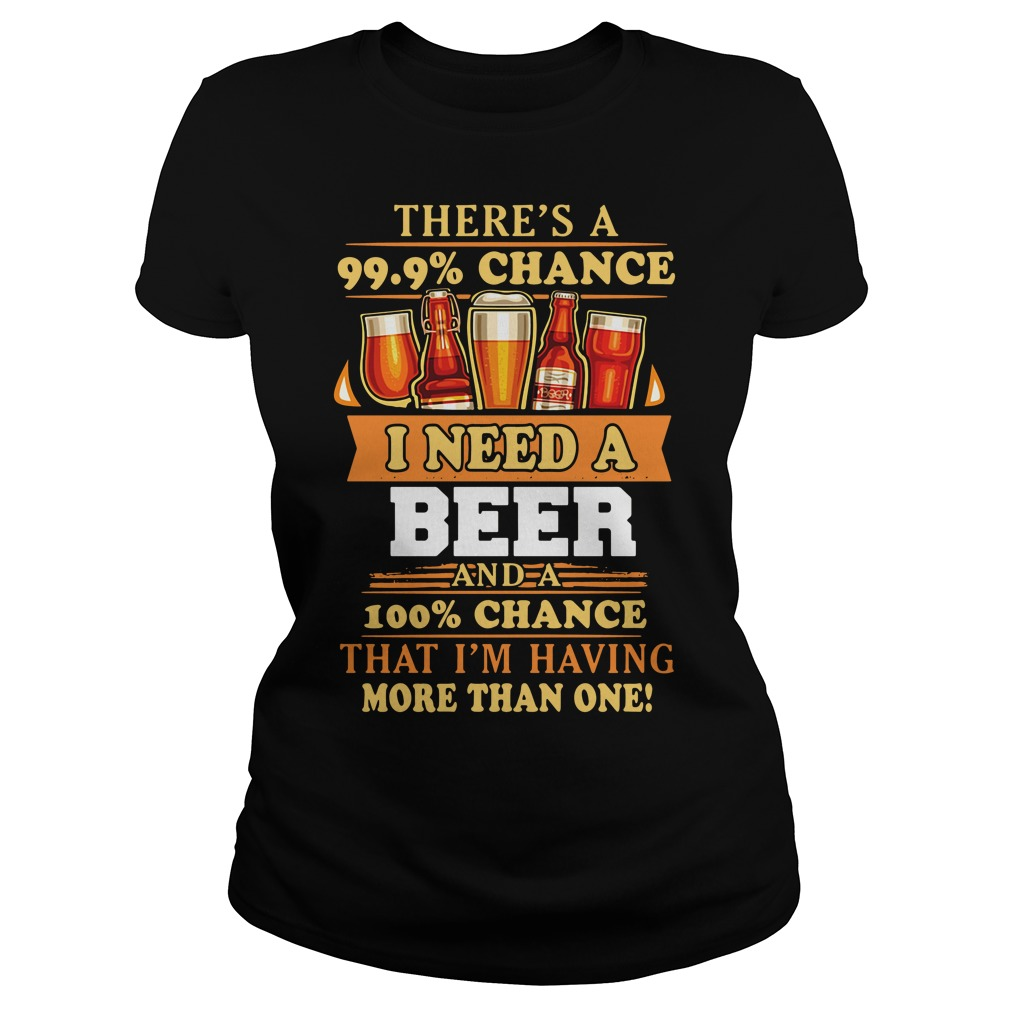 There's a 99.9% chance I need a beer and a 100% chance that I'm having more than one Ladies Tee