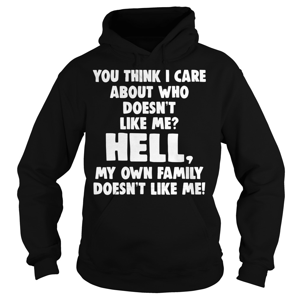 You think I care about who doesn't like hell my own family Hoodie