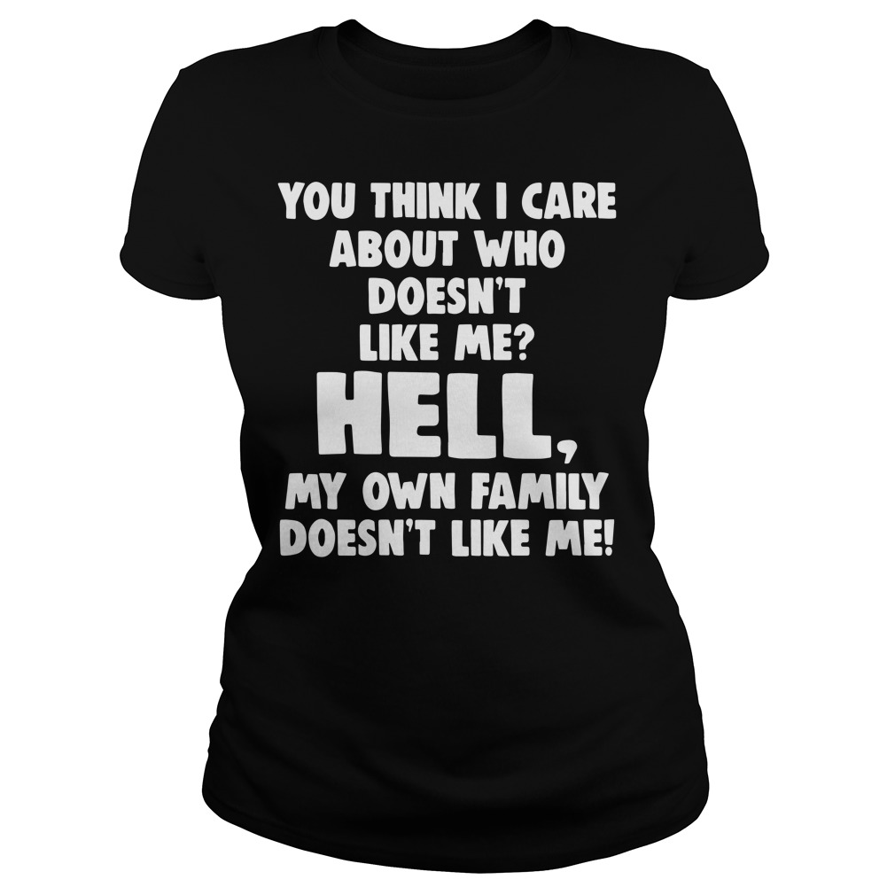 You think I care about who doesn't like hell my own family Ladies Tee