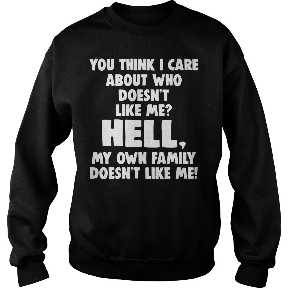 You think I care about who doesn't like hell my own family Sweater