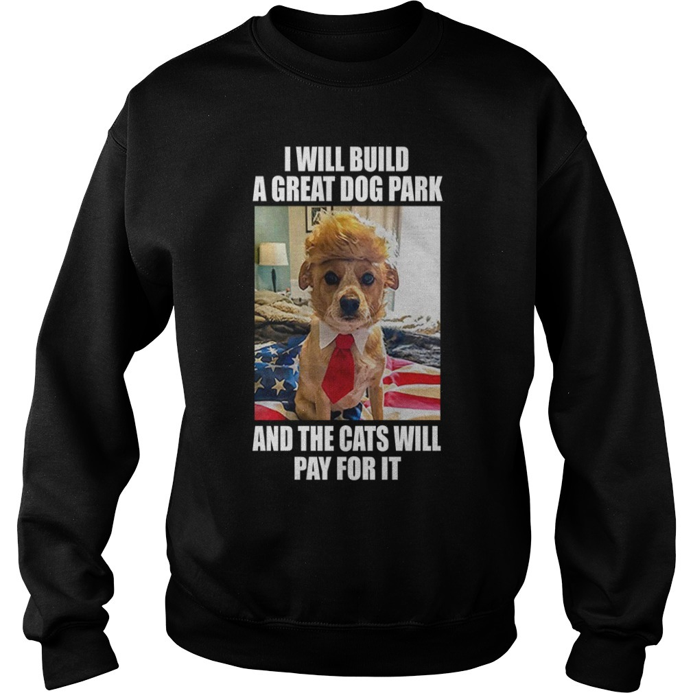 Trump dog I will build a great dog park and the cats will pay for it Sweater