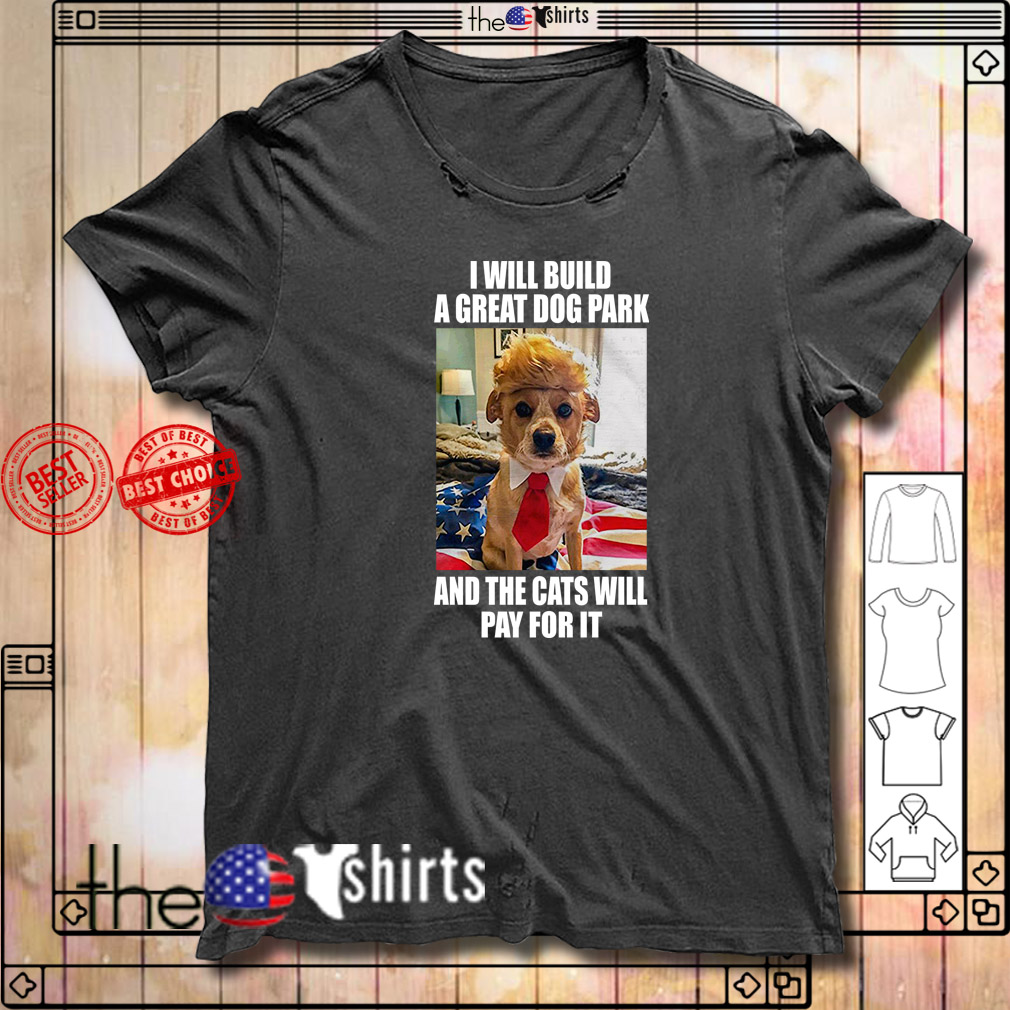Trump dog I will build a great dog park and the cats will pay for it shirt
