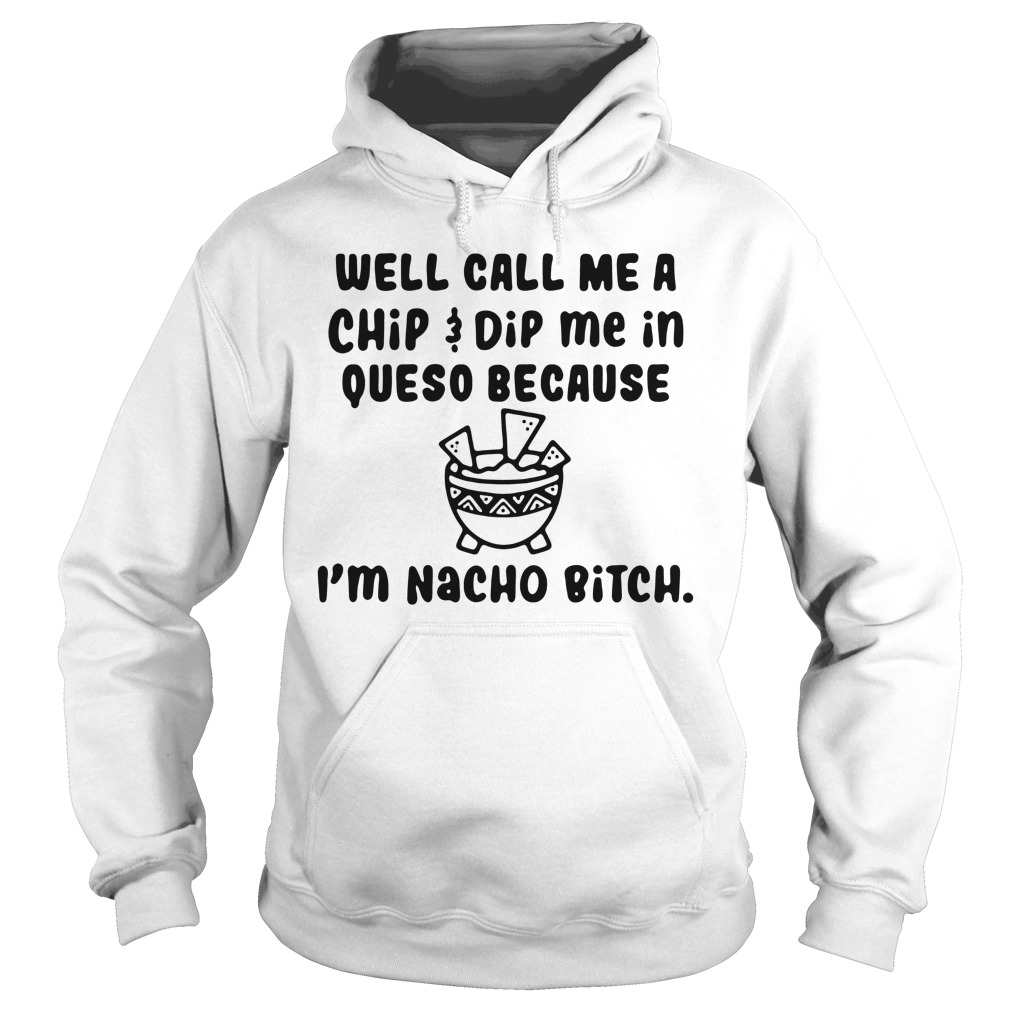Well call me a chip dip me in queso because I'm nacho bitch Hoodie