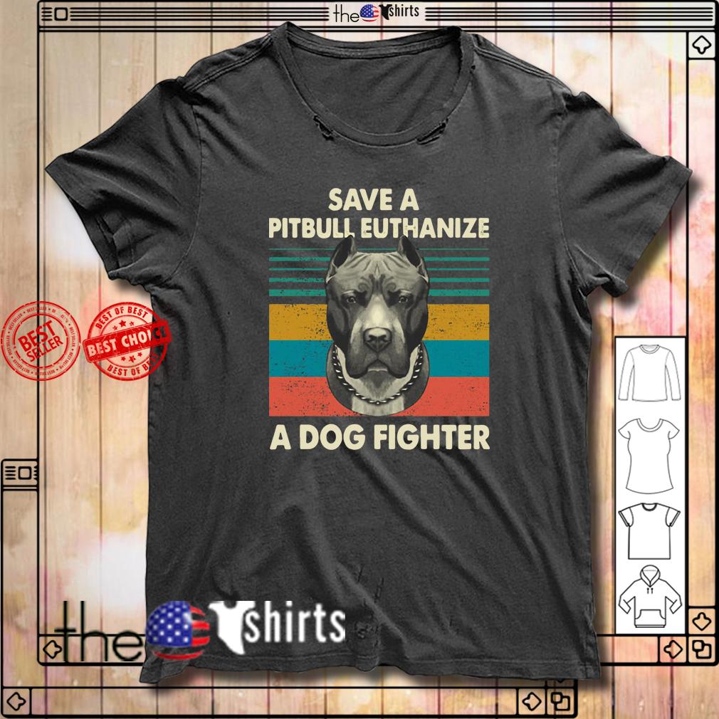 Save a pitbull euthanize a dog fighter vintage shirt