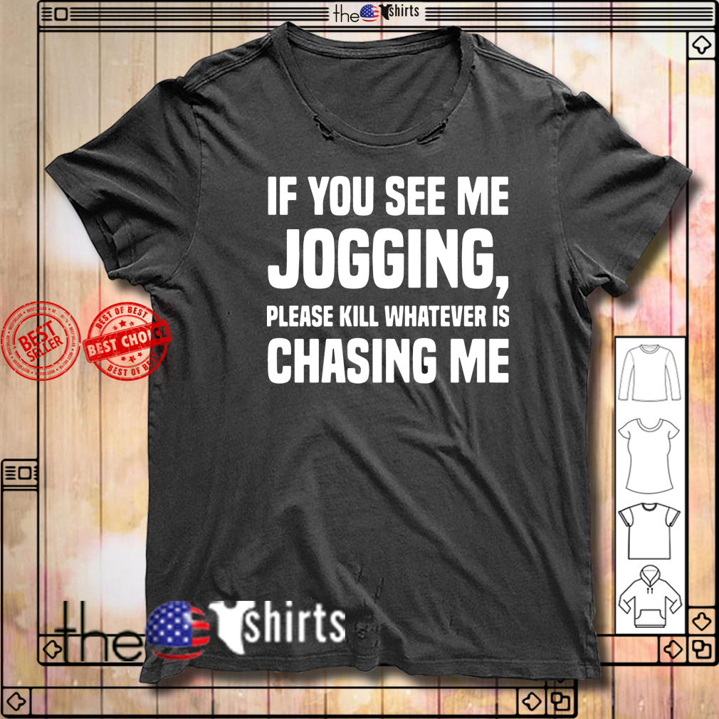If you see me jogging please kill whatever is chasing me shirt
