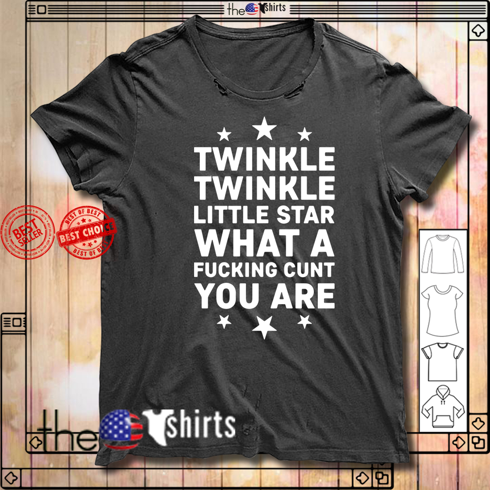 Twinkle twinkle little star what a fucking cunt you are shirt