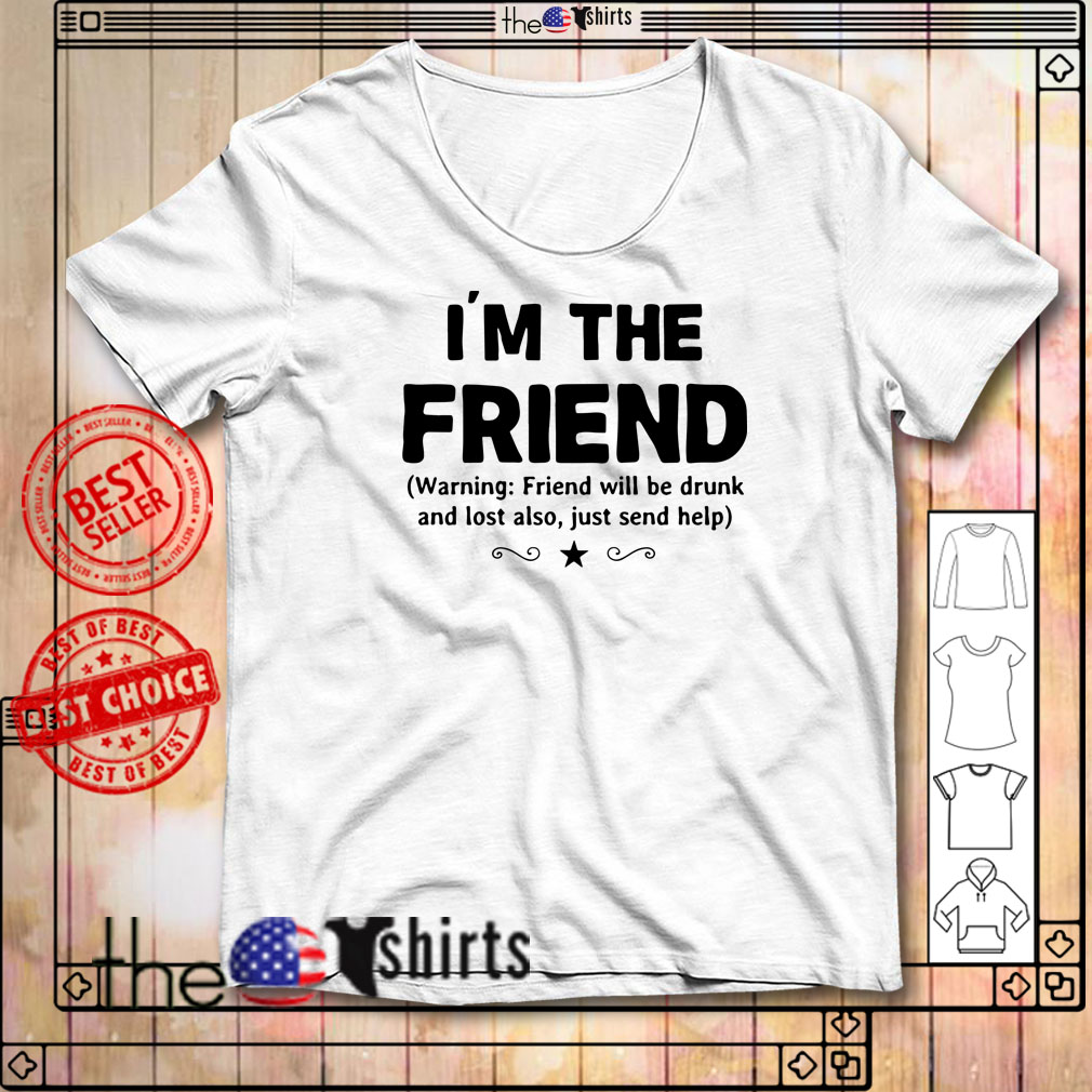 I'm the friend warning friend will be drunk and lost also just send help shirtI'm the friend warning friend will be drunk and lost also just send help shirt