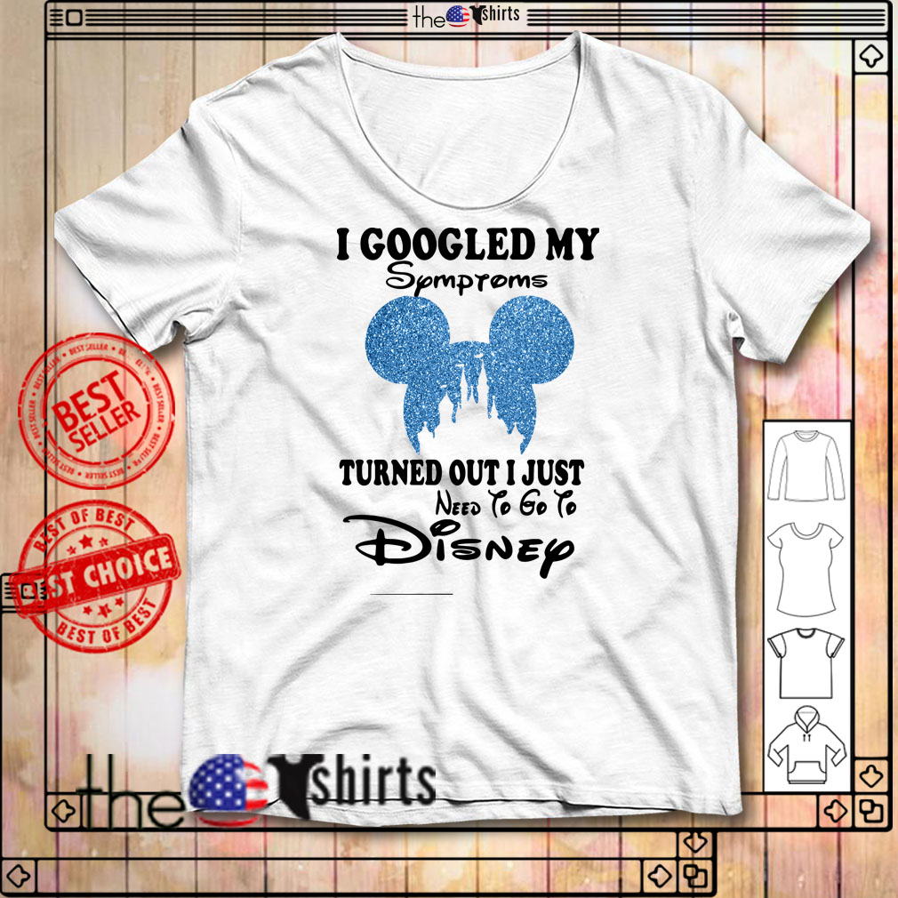 I googled My symptoms turned out I just need to go to Disney shirt