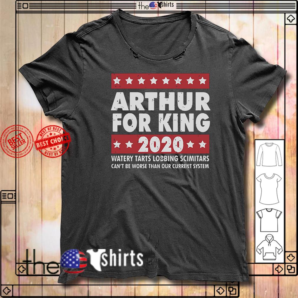 Arthur for king 2020 watery tarts lobbing scimitars shirt