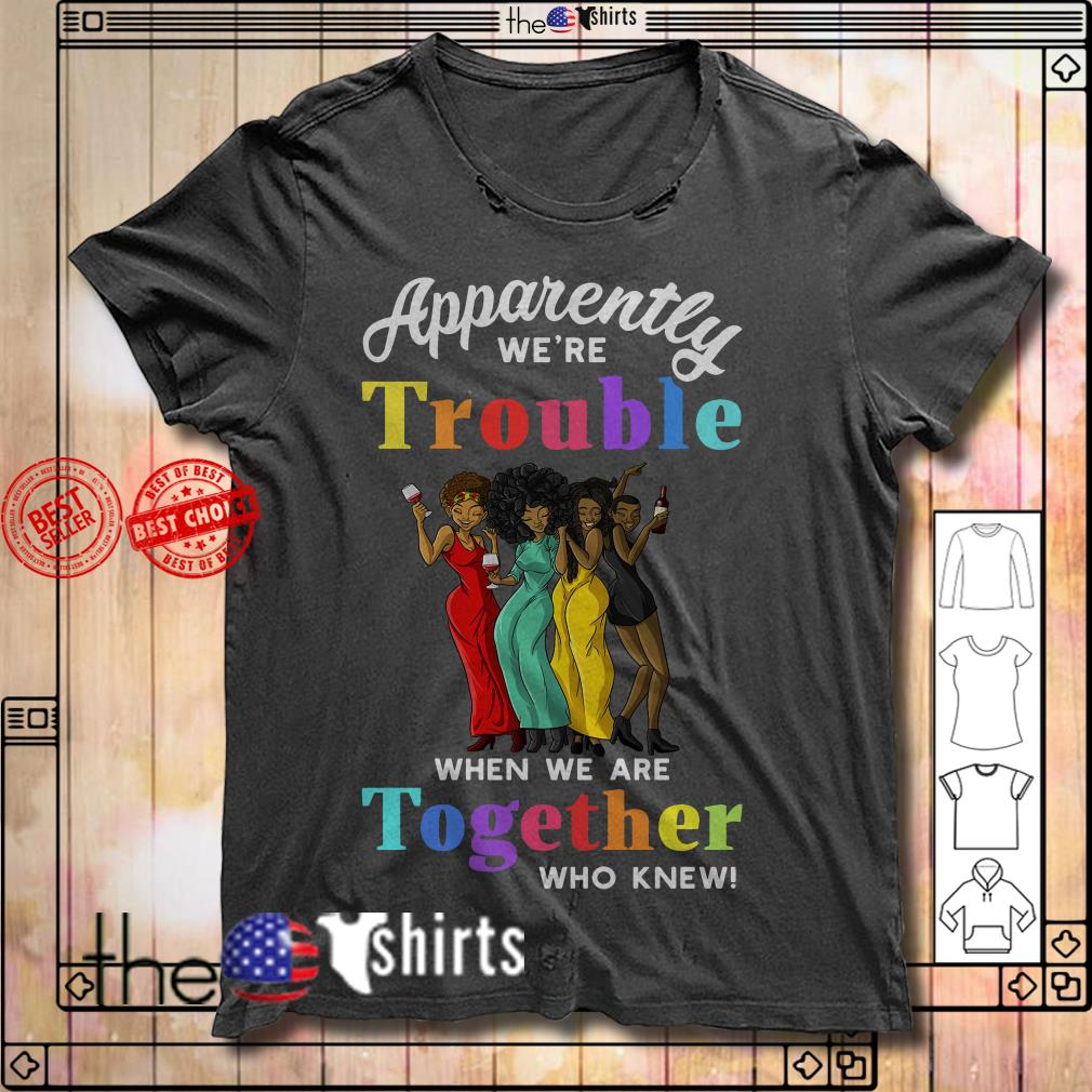 Black girl apparently we're trouble when we are together who knew shirt