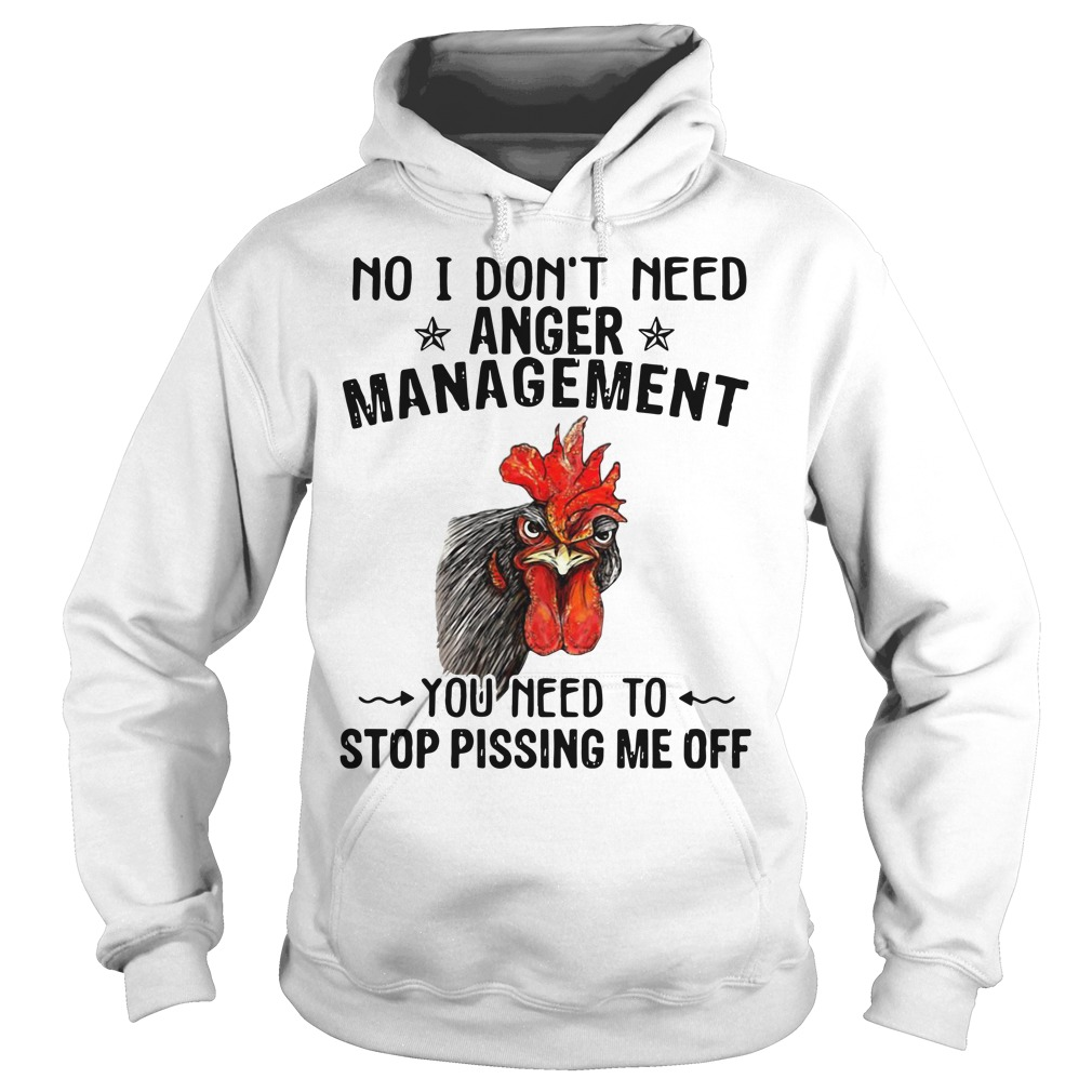 Chicken no I don't need anger management you need to stop pissing me off shirt