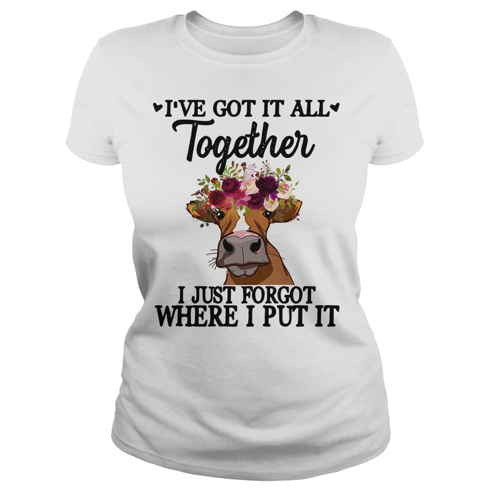 Cow flower I've got it all together I just forgot where I put it Ladies Tee