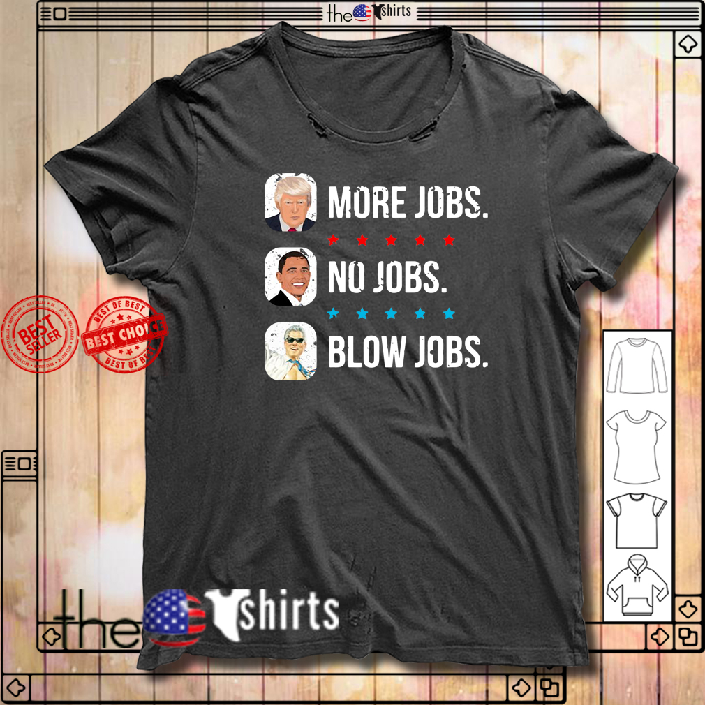 Donald Trump more jobs Obama no jobs Bill Clinton blow jobs shirt