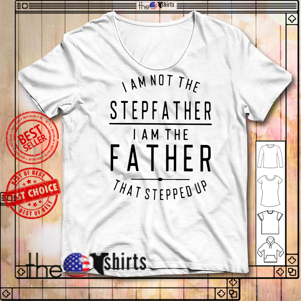 I am not the stepfather I am the father that stepped up shirt
