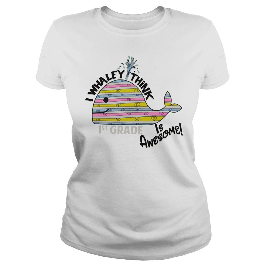 I whaley think is awesome 1st grade Ladies Tee