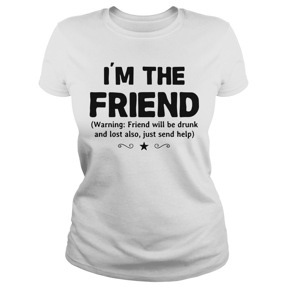 I'm the friend warning friend will be drunk and lost also just send help shirt