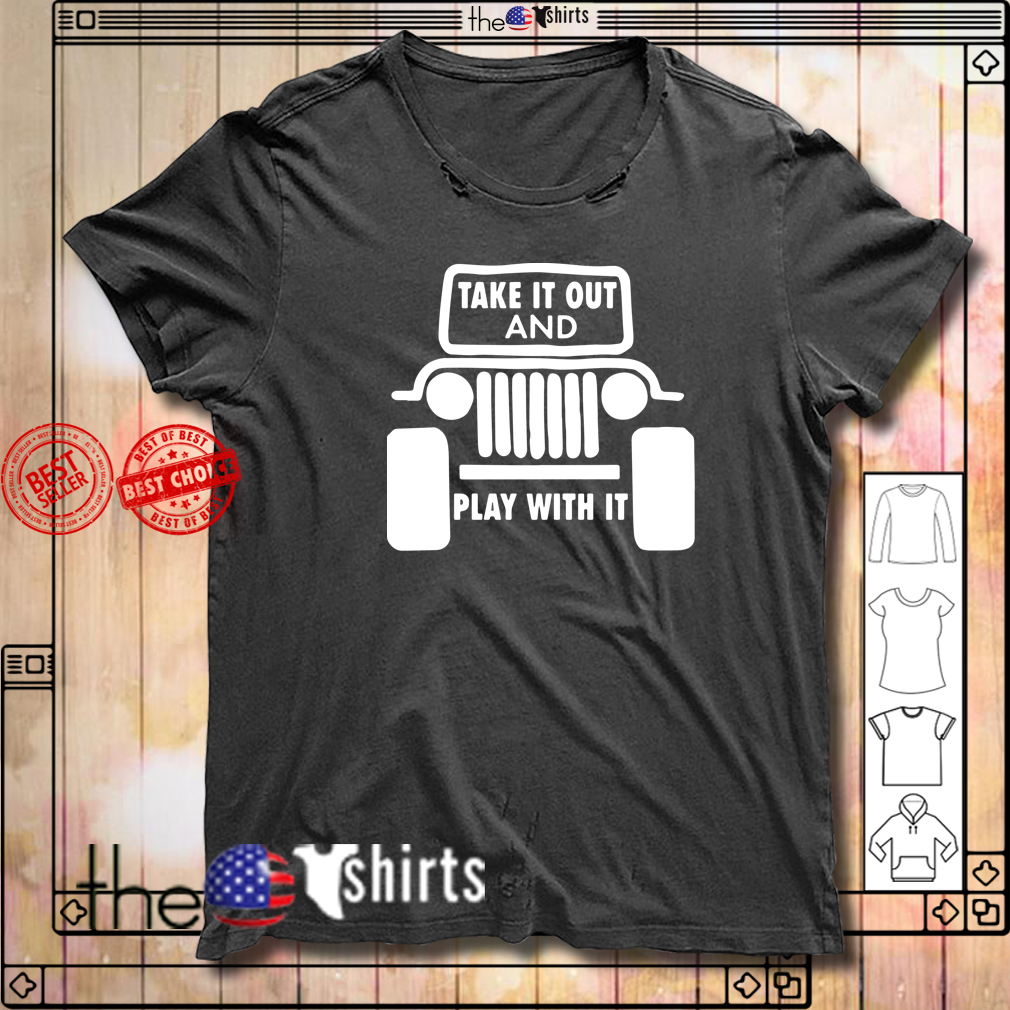 Jeep Take it out and play with it shirt