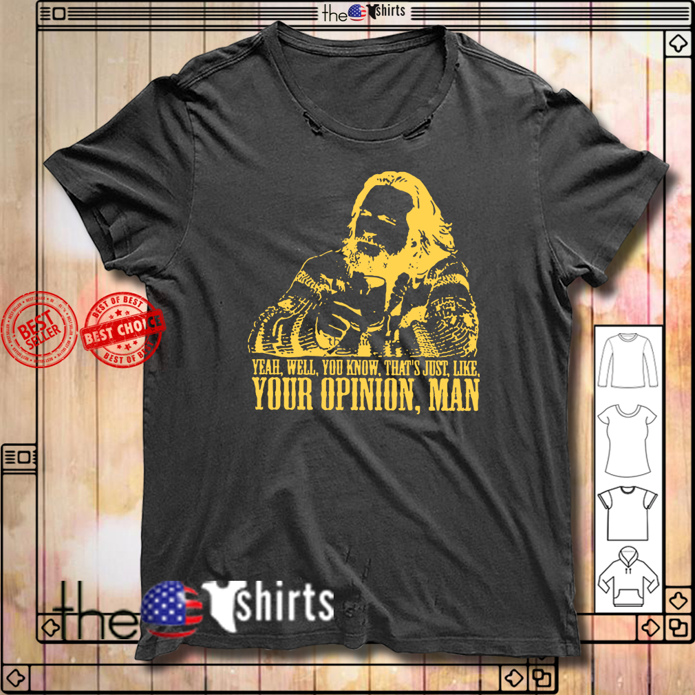 Lebowski yeah well that's just like your opinion man shirt