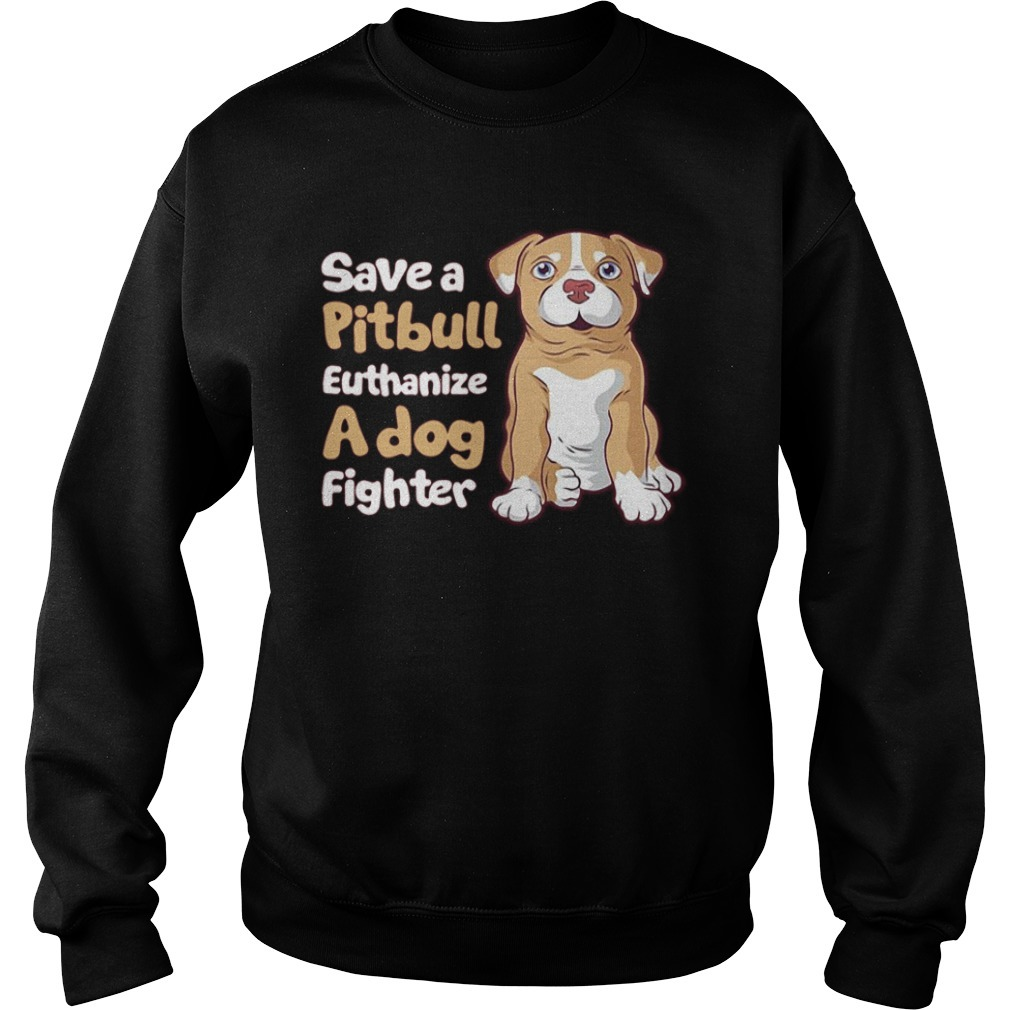 Save a pitbull euthanize a dog fighter Sweater