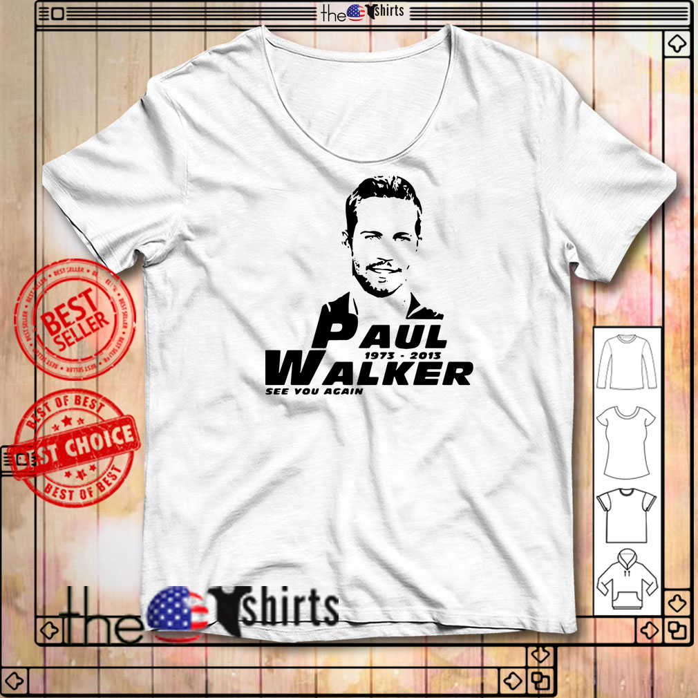 The Fast and Furious Paul Walker 1973-2013 see you again shirt