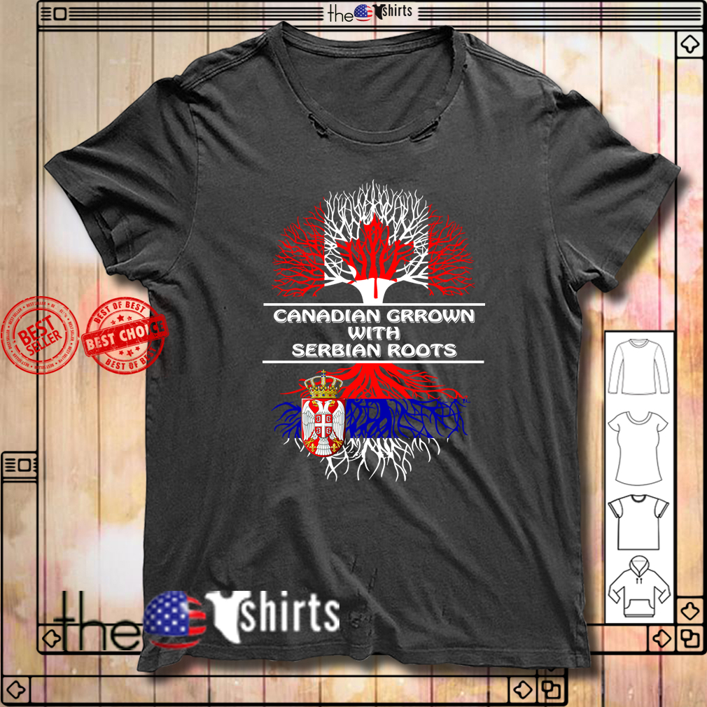 Canadian Grown with Serbian Roots shirt