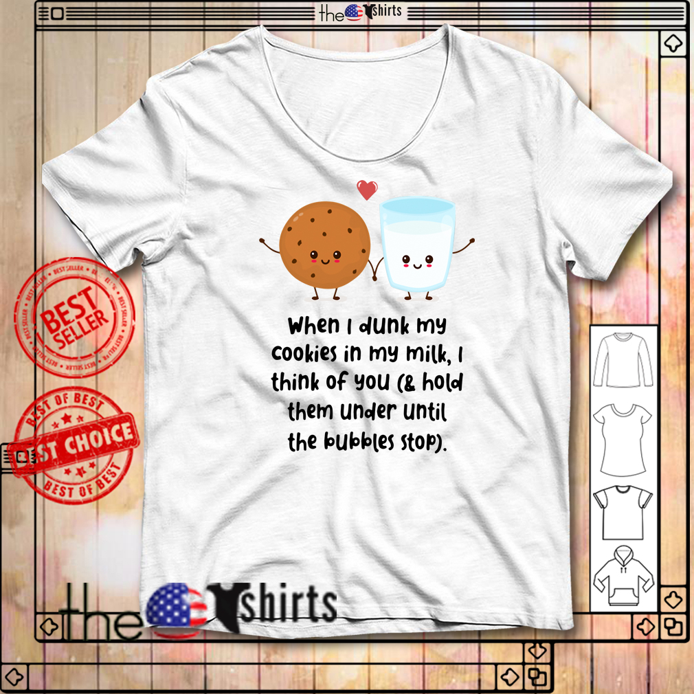 When I dunk my cookies in my milk I think of you mugs shirt