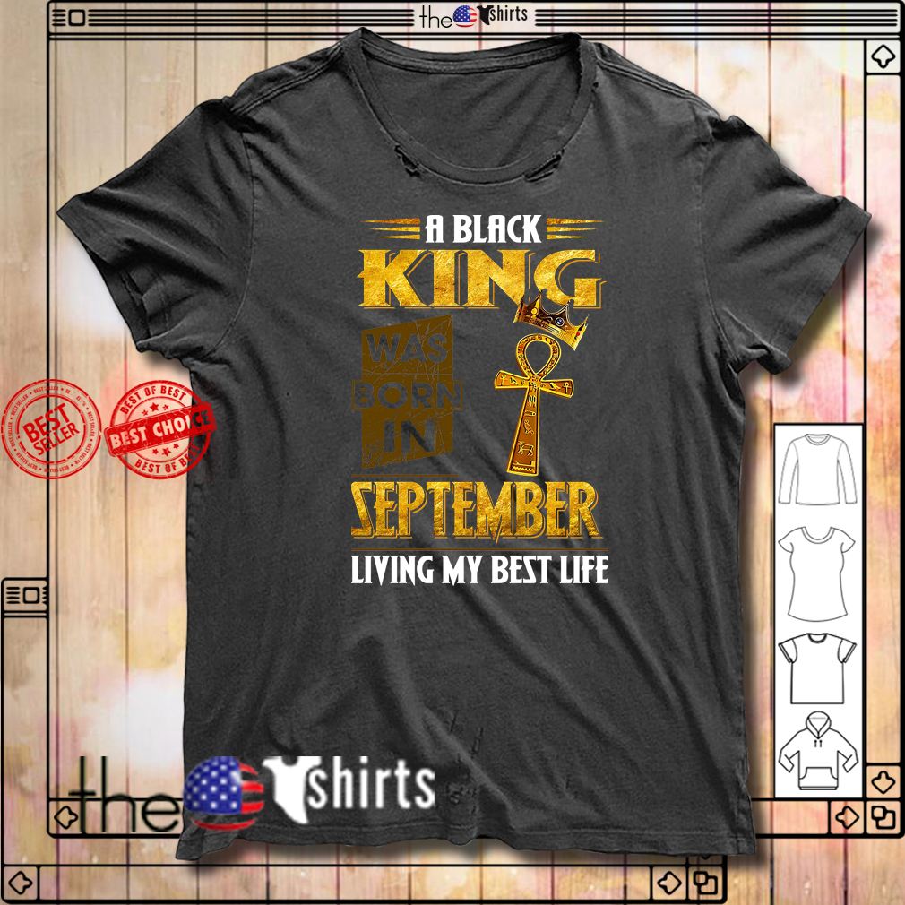 A Black King was born in September living my best life shirt