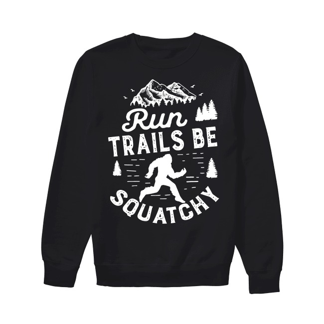 Bigfoot run trails be squatchy Sweater