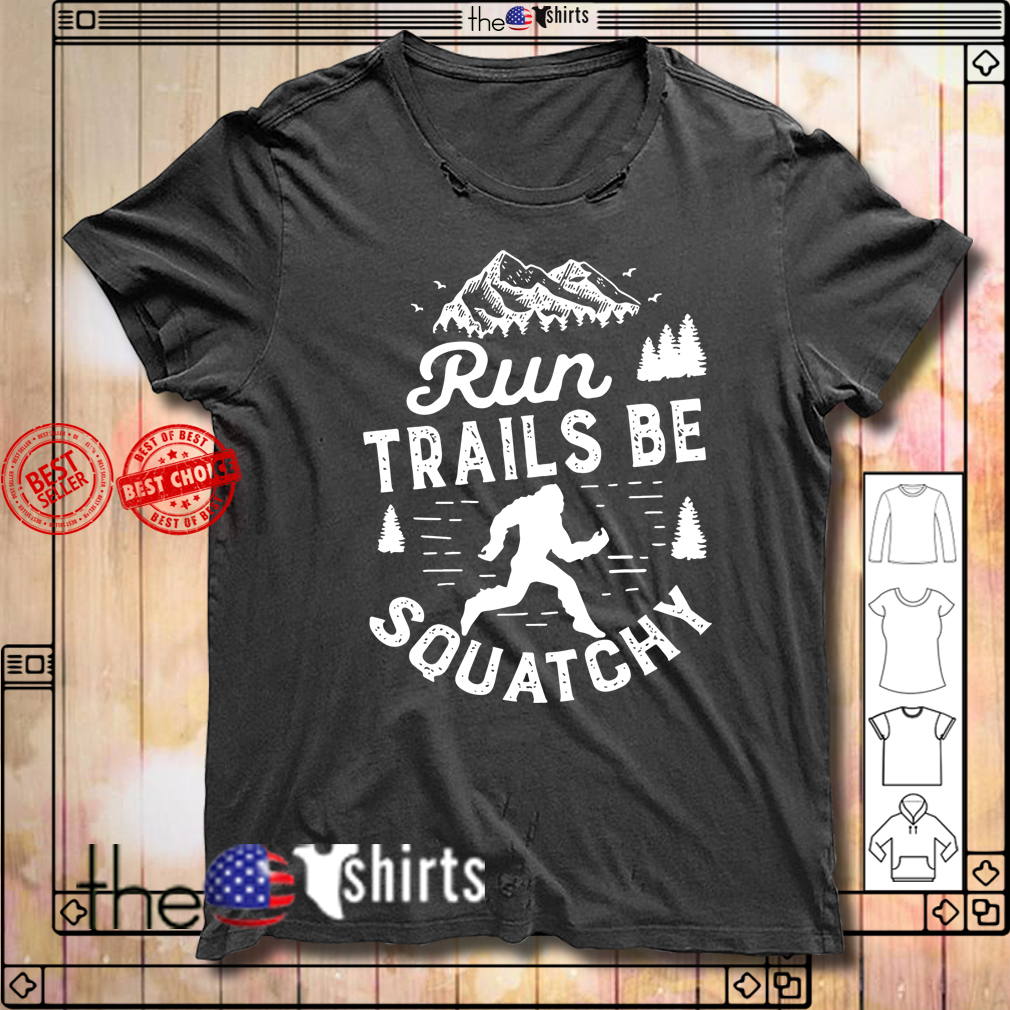 Bigfoot run trails be squatchy shirt