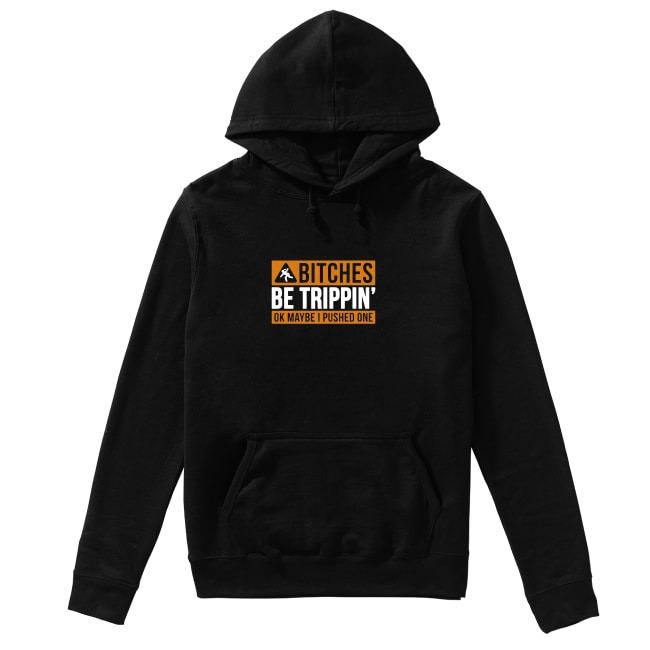 Bitches be trippin' ok maybe I pushed one Hoodie