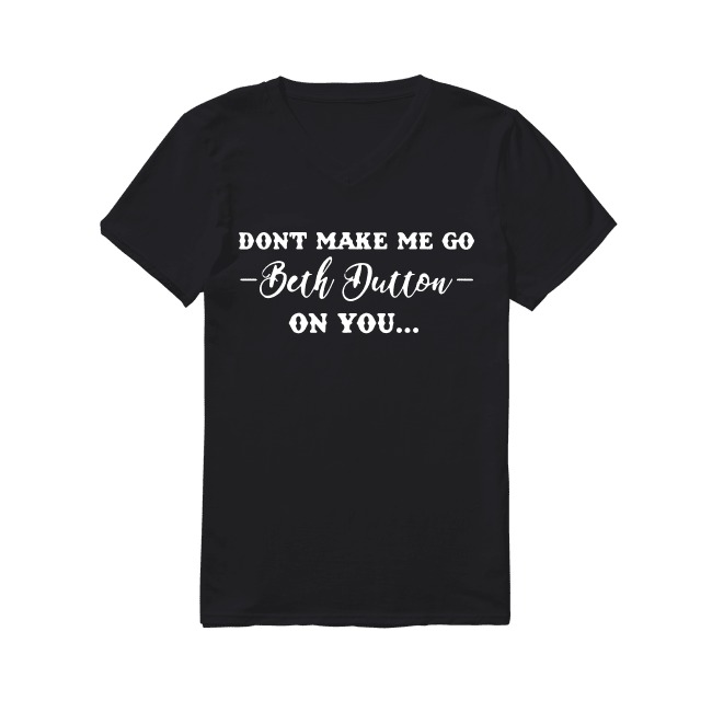 Don't make me go Beth Dutton on you V-neck T-shirt