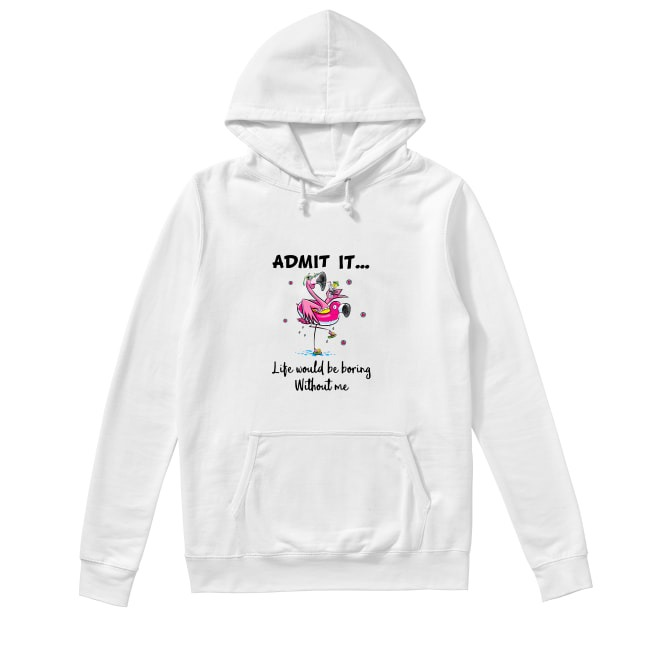 Flamingos admit it life would be boring without me Hoodie