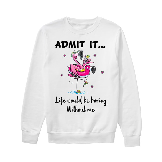 Flamingos admit it life would be boring without me Sweater
