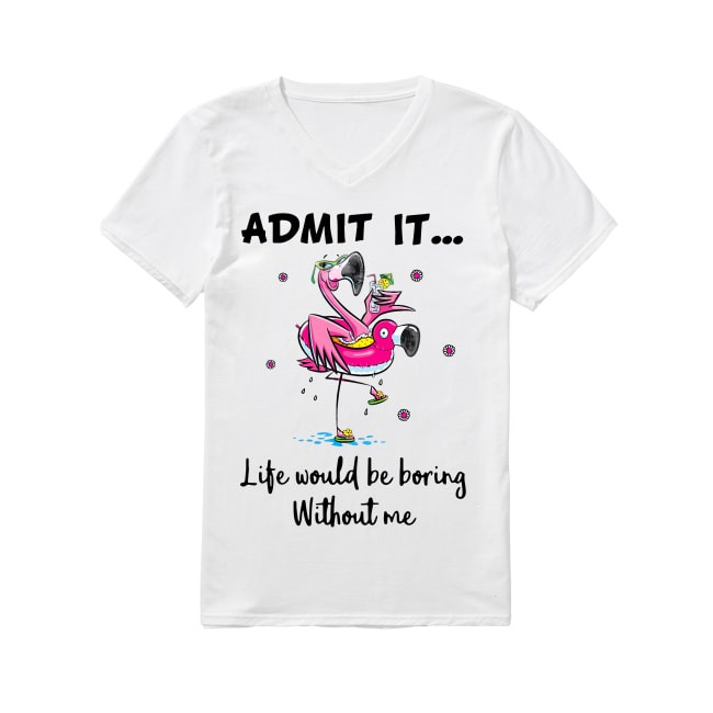 Flamingos admit it life would be boring without me V-neck T-shirt